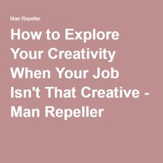 How to Explore Your Creativity When Your Job Isn't That Creative - Man Repeller