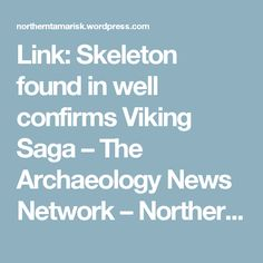 BLOG POST: Article Link: Skeleton found in well confirms Viking Saga – The Archaeology News Network – Northern Tamarisk