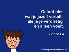 Geloof niet  wat je jezelf vertelt,  als je je verdrietig  en alleen voelt.  Prince Ea
