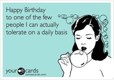 Birthday - Happy Birthday Funny - Funny Birthday meme - - Happy Birthday To One Of The Few People I Can Actually Tolerate On A Daily Basis Birthday Wishes For Boyfriend, Birthday Wishes Funny, Happy Birthday Quotes, Birthday Messages, Birthday Images, Happy Birthday Cards, Birthday Greetings, Happy Birthdays, Happy Birthday Funny Humorous