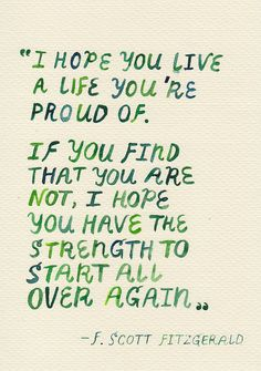 """I hope you live a life you're proud of. If you find that you are not, I hope you have the strength to start all over again.  ~~F.Scott Fitzgerald"