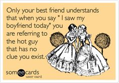 Funny Confession Ecard: Only your best friend understands that when you say ' I saw my boyfriend today' you are referring to the hot guy that has no clue you exist.