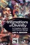 """Intimations of Divinity"" is Dr. Levi Oracion's attempt to prove that God does exist and care for humankind despite the many calamities, shambles, and injustices that humanity has experienced through time. This book will allow the reader to explore the different theological and philosophical perspectives that reveal how God manifested himself in significant ""turning points"" in human history."