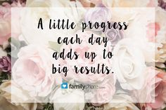A little progress each day adds up to big results.  #FamilyShare #progress #life #stepbystep #youcandoit #babysteps #inspiration