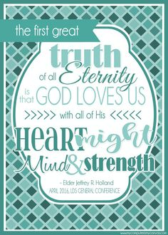 FREE Printable LDS General Conference Quotes: April 2016 - HOLLAND - the first great truth is that God love us, heart might mind and strength #mycomputerismycanvas