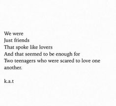 poem quotes We were just friends that spoke like lovers, and that seemed to be enough for two teenagers who were scared to love one another. Poem Quotes, Sad Quotes, Words Quotes, Quotes To Live By, Life Quotes, Inspirational Quotes, Qoutes, Sayings, Ex Lovers Quotes