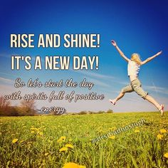 Good morning!  Rise and Shine! It's a new day! So let's start the day with spirits full of positive energy.