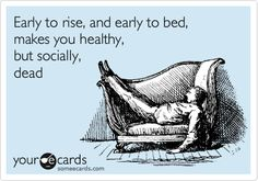 Early to rise, and early to bed, makes you healthy, but socially, dead.