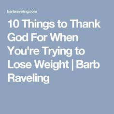 10 Things to Thank God For When You're Trying to Lose Weight | Barb Raveling