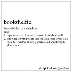 Bookshelfie: (n.) 1. A picture taken of oneself in front of one's bookshelf. 2. A tool for showing others that you have more books than they do, therefore allowing you to assert your bookish dominance.