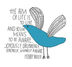 the aim of life is to live, and to live means to be aware. joyously, drunkenly, serenely, divinely aware. - henry miller