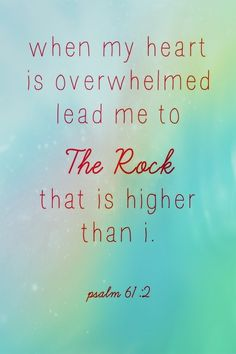 When my heart is overwhelmed, lead me to the rock that is higher than I. Psalm 61:2