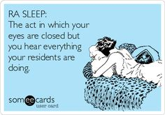 RA SLEEP: The act in which your eyes are closed but you hear everything your residents are doing.