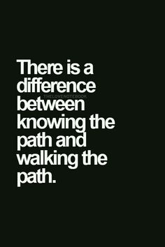 There is a difference between knowing the path and walking the path.