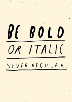 Typography / Be bold or italic. Never regular. - Author Unknown