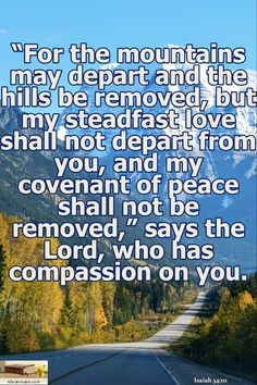 """Isaiah 54:10 / """"For the mountains may depart and the hills be removed, but my steadfast love shall not depart from you, and my covenant of peace shall not be removed,"""" says the Lord, who has compassion on you."""