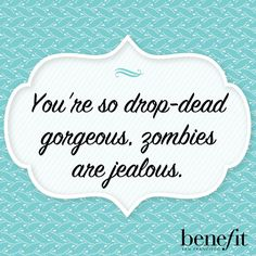 Benefit words of wisdom :You're so drop-dead gorgeous, zombies are jealous.