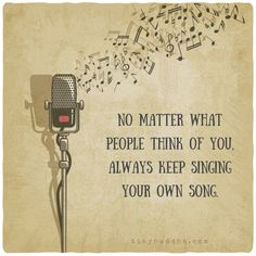 Keep singing your own song
