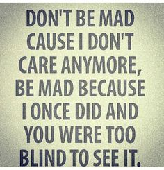 Mad, care, blind to see it