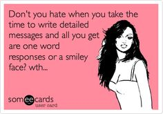 Funny Cry for Help Ecard: Don't you hate when you take the time to write detailed messages and all you get are one word responses or a smiley face? wth...