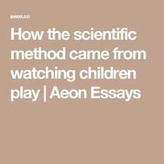 Best Science Articles Images On Pinterest  Science Articles  How The Scientific Method Came From Watching Children Play  Aeon Essays