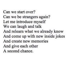 Yes. can we start Again and give this another chance? I'm different now and so are you. One last try...