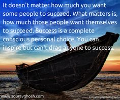 Success is a conscious personal choice, just like happiness. So don't waste your time and energy on someone who isn't willing to succeed. You can't force feed anyone who isn't hungry. Help those who are willing.