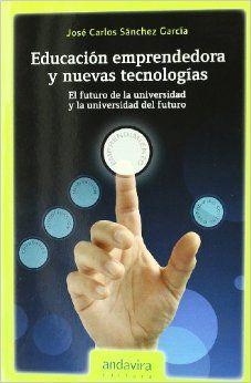Educación emprendedora y nuevas tecnologías : el futuro de la universidad y la universidad del futuro / José Carlos Sánchez García