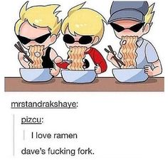 Dave's pretty much me. I never could reallt use chopsticks.