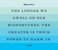 """The longer we dwell on our misfortunes, the greater is their power to harm us."" - Voltaire."