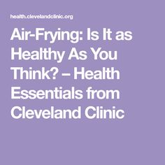 Air-Frying: Is It as Healthy As You Think? – Health Essentials from Cleveland Clinic
