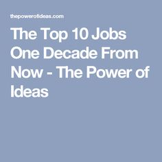 The Top 10 Jobs One Decade From Now - The Power of Ideas