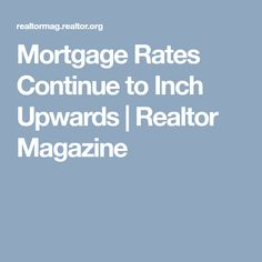 Mortgage Rates Continue to Inch Upwards | Realtor Magazine