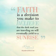 Faith is a decision to believe that the dark you are traveling on will eventually yield to a sunrise.
