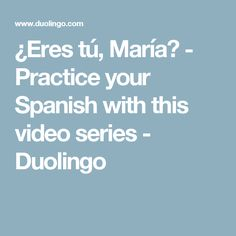 ¿Eres tú, María? - Practice your Spanish with this video series - Duolingo