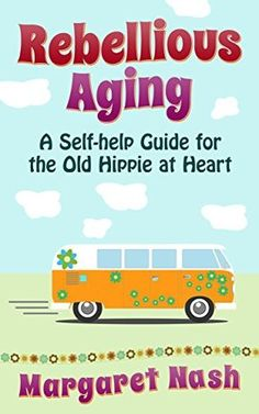Rebellious Aging: A Self-help Guide for the Old Hippie at Heart (Old Hippie at Heart Self-help Series Book 1)