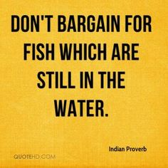 Indian Proverb Quotes - Don't bargain for fish which are still in the water. Strong Quotes, Wise Quotes, Quotable Quotes, Words Quotes, Positive Quotes, Motivational Quotes, Sayings, Amazing Inspirational Quotes, Great Quotes
