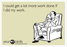 Funny Confession Ecard: I could get a lot more work done if I did my work.
