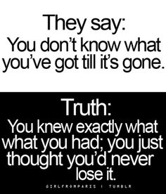 They say: You don't know what you've got till it's gone.   Truth: You knew exactly what you had; you just thought you'd never lost it.