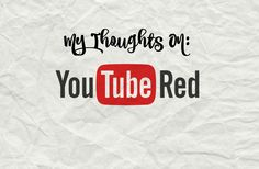 My Thoughts On: YouTube Red