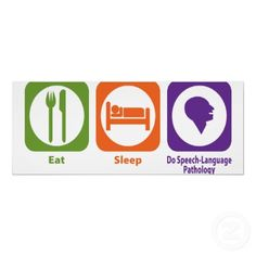 Eat, Sleep, SLP!  That's what grad school is all about! Definitely how I feel this semester!