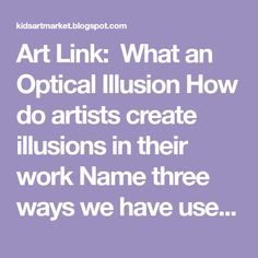 Art Link: What an Optical Illusion How do artists create illusions in their work Name three ways we have used illusions in ou...