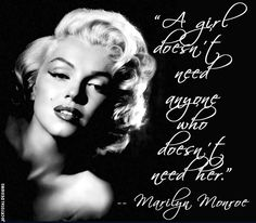 A girl doesn't need anyone who doesn't need her ... Marilyn Monroe