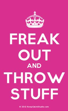 [Crown] freak out and throw stuff