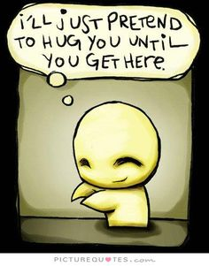 I'll just pretend to hug you until you get here. Love quotes on PictureQuotes.com.