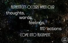 Authenticity occurs when our thoughts, words, feelings, and actions come into alignment. --Drs. Les and Leslie Parrott