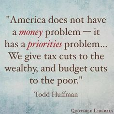 America doesn't have a money problem--it has a priorities problem... We give tax cuts to the wealthy, and budget cuts to the poor. ~ Todd Huffman