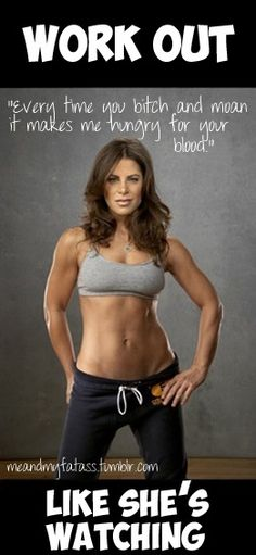 Jillian Michaels - my inspiration! :) I have told her I hated her while doing her exercises before, but I love her!