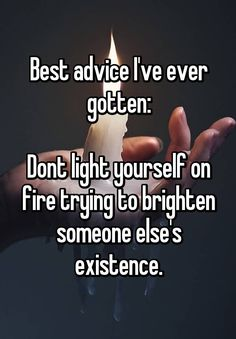 """Best advice I've ever gotten:   Dont light yourself on fire trying to brighten someone else's existence."""