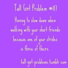 It's not that I'm so tall... it's just that all my friends are short!